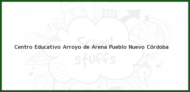 Teléfono, Dirección y otros datos de contacto para Centro Educativo Arroyo de Arena, Pueblo Nuevo, Córdoba, Colombia