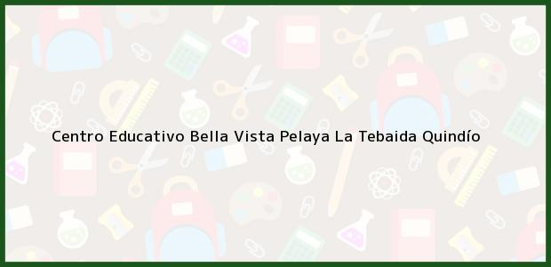 Teléfono, Dirección y otros datos de contacto para Centro Educativo Bella Vista Pelaya, La Tebaida, Quindío, Colombia
