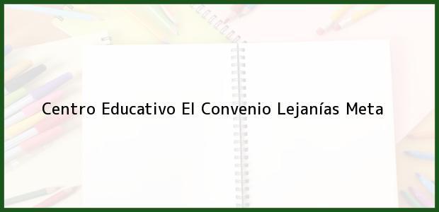 Teléfono, Dirección y otros datos de contacto para Centro Educativo El Convenio, Lejanías, Meta, Colombia