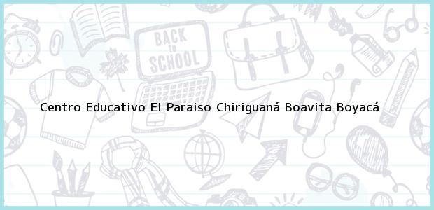 Teléfono, Dirección y otros datos de contacto para Centro Educativo El Paraiso Chiriguaná, Boavita, Boyacá, Colombia