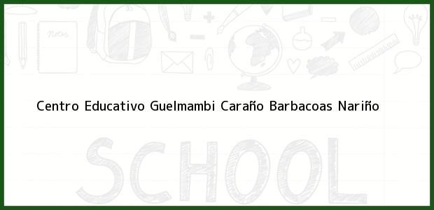 Teléfono, Dirección y otros datos de contacto para Centro Educativo Guelmambi Caraño, Barbacoas, Nariño, Colombia