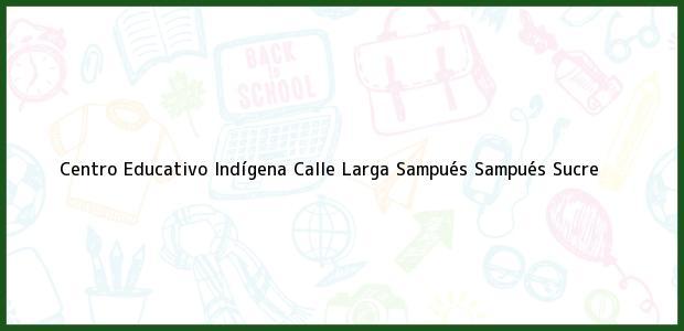 Teléfono, Dirección y otros datos de contacto para Centro Educativo Indígena Calle Larga Sampués, Sampués, Sucre, Colombia