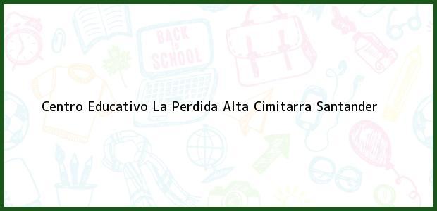 Teléfono, Dirección y otros datos de contacto para Centro Educativo La Perdida Alta, Cimitarra, Santander, Colombia