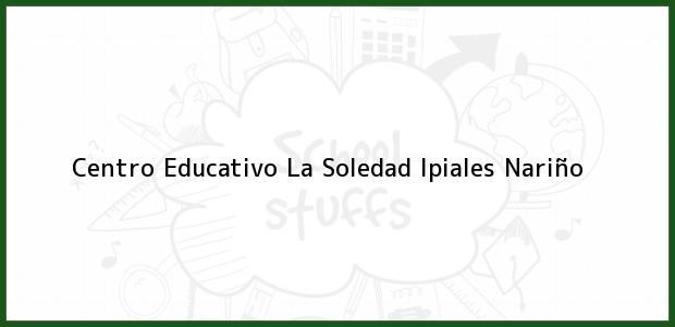 Teléfono, Dirección y otros datos de contacto para Centro Educativo La Soledad, Ipiales, Nariño, Colombia