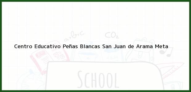 Teléfono, Dirección y otros datos de contacto para Centro Educativo Peñas Blancas, San Juan de Arama, Meta, Colombia