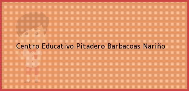 Teléfono, Dirección y otros datos de contacto para Centro Educativo Pitadero, Barbacoas, Nariño, Colombia