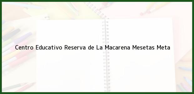 Teléfono, Dirección y otros datos de contacto para Centro Educativo Reserva de La Macarena, Mesetas, Meta, Colombia