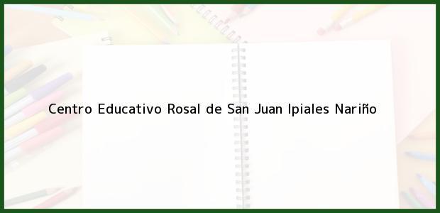 Teléfono, Dirección y otros datos de contacto para Centro Educativo Rosal de San Juan, Ipiales, Nariño, Colombia