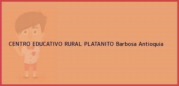 Teléfono, Dirección y otros datos de contacto para CENTRO EDUCATIVO RURAL PLATANITO, Barbosa, Antioquia, Colombia