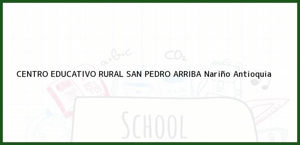Teléfono, Dirección y otros datos de contacto para CENTRO EDUCATIVO RURAL SAN PEDRO ARRIBA, Nariño, Antioquia, Colombia