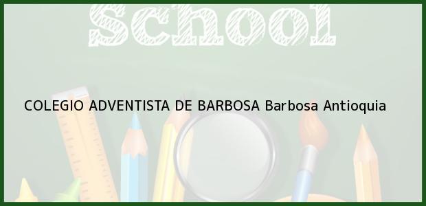 Teléfono, Dirección y otros datos de contacto para Colegio Adventista de Barbosa, Barbosa, Antioquia, Colombia