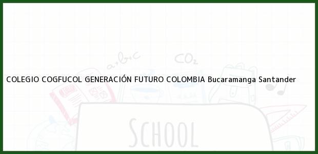 Teléfono, Dirección y otros datos de contacto para COLEGIO COGFUCOL GENERACIÓN FUTURO COLOMBIA, Bucaramanga, Santander, Colombia
