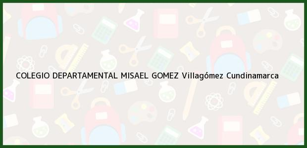 Teléfono, Dirección y otros datos de contacto para COLEGIO DEPARTAMENTAL MISAEL GOMEZ, Villagómez, Cundinamarca, Colombia