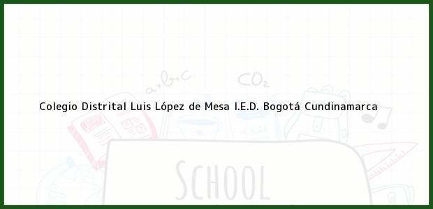 Teléfono, Dirección y otros datos de contacto para Colegio Distrital Luis López de Mesa I.E.D., Bogotá, Cundinamarca, Colombia