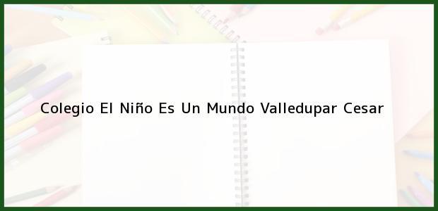 Teléfono, Dirección y otros datos de contacto para Colegio El Niño Es Un Mundo, Valledupar, Cesar, Colombia
