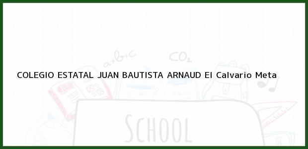 Teléfono, Dirección y otros datos de contacto para Colegio Estatal Juan Bautista Arnaud, El Calvario, Meta, Colombia