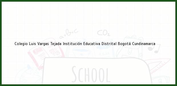 Teléfono, Dirección y otros datos de contacto para Colegio Luis Vargas Tejada Institución Educativa Distrital, Bogotá, Cundinamarca, Colombia