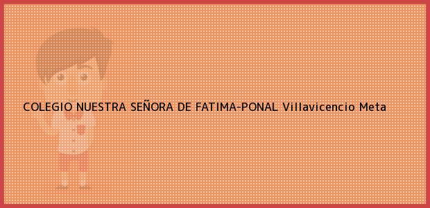 Teléfono, Dirección y otros datos de contacto para Colegio Nuestra Señora de Fátima-Ponal, Villavicencio, Meta, Colombia