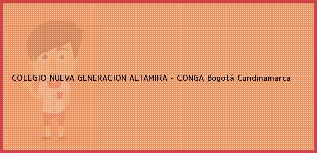 Teléfono, Dirección y otros datos de contacto para COLEGIO NUEVA GENERACION ALTAMIRA - CONGA, Bogotá, Cundinamarca, Colombia