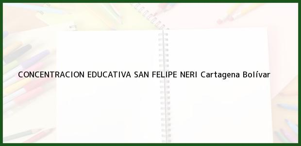 Teléfono, Dirección y otros datos de contacto para CONCENTRACION EDUCATIVA SAN FELIPE NERI, Cartagena, Bolívar, Colombia