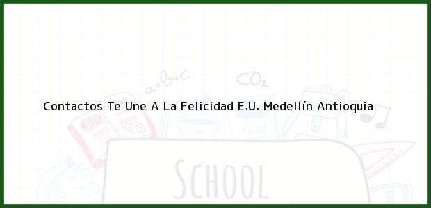 Teléfono, Dirección y otros datos de contacto para Contactos Te Une A La Felicidad E.U., Medellín, Antioquia, Colombia