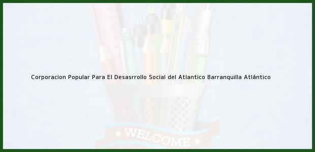 Teléfono, Dirección y otros datos de contacto para Corporacion Popular Para El Desasrrollo Social del Atlantico, Barranquilla, Atlántico, Colombia