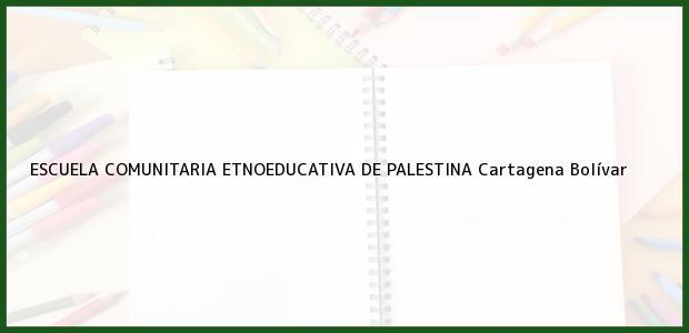 Teléfono, Dirección y otros datos de contacto para ESCUELA COMUNITARIA ETNOEDUCATIVA DE PALESTINA, Cartagena, Bolívar, Colombia