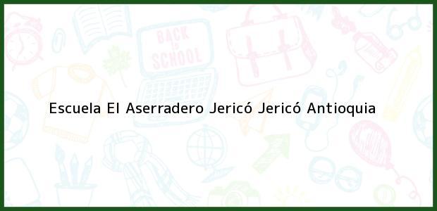 Teléfono, Dirección y otros datos de contacto para Escuela El Aserradero Jericó, Jericó, Antioquia, Colombia