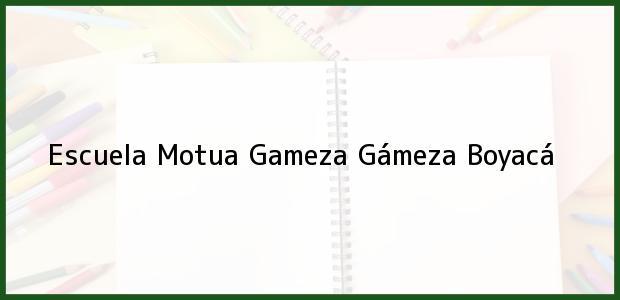 Teléfono, Dirección y otros datos de contacto para Escuela Motua Gameza, Gámeza, Boyacá, Colombia