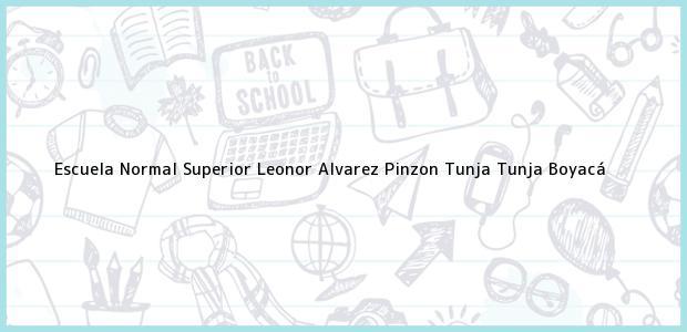 Teléfono, Dirección y otros datos de contacto para Escuela Normal Superior Leonor Alvarez Pinzon Tunja, Tunja, Boyacá, Colombia