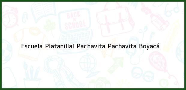 Teléfono, Dirección y otros datos de contacto para Escuela Platanillal Pachavita, Pachavita, Boyacá, Colombia
