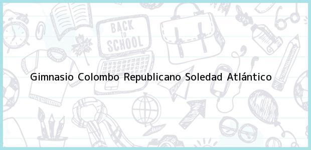 Teléfono, Dirección y otros datos de contacto para Gimnasio Colombo Republicano, Soledad, Atlántico, Colombia