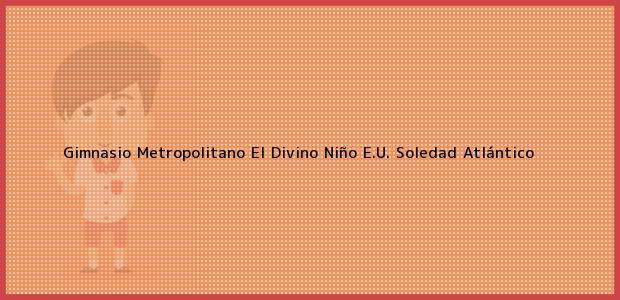 Teléfono, Dirección y otros datos de contacto para Gimnasio Metropolitano El Divino Niño E.U., Soledad, Atlántico, Colombia