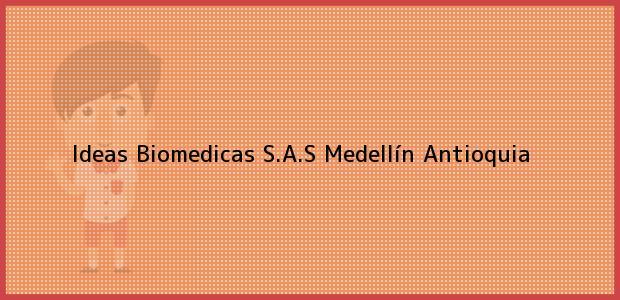 Teléfono, Dirección y otros datos de contacto para Ideas Biomedicas S.A.S, Medellín, Antioquia, Colombia