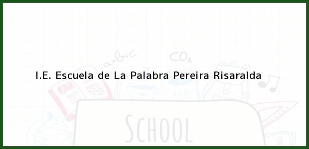 Teléfono, Dirección y otros datos de contacto para I.E. Escuela de La Palabra, Pereira, Risaralda, Colombia