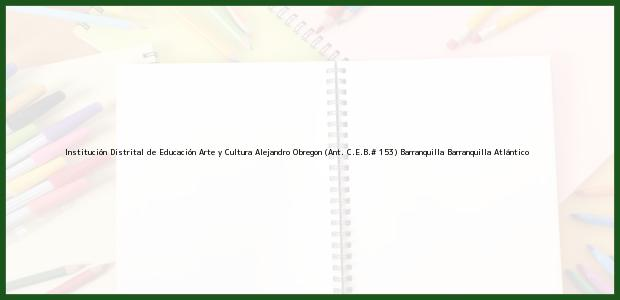 Teléfono, Dirección y otros datos de contacto para Institución Distrital de Educación Arte y Cultura Alejandro Obregon (Ant. C.E.B.# 153) Barranquilla, Barranquilla, Atlántico, Colombia