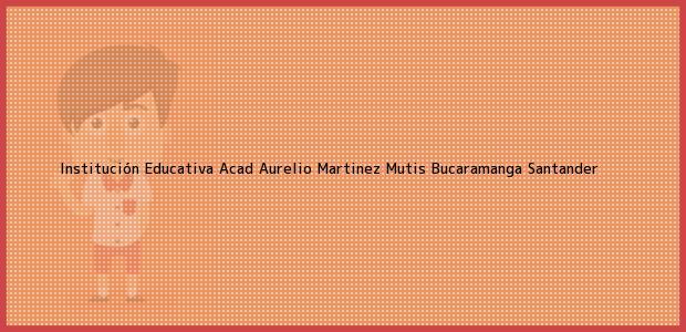 Teléfono, Dirección y otros datos de contacto para Institución Educativa Acad Aurelio Martinez Mutis, Bucaramanga, Santander, Colombia