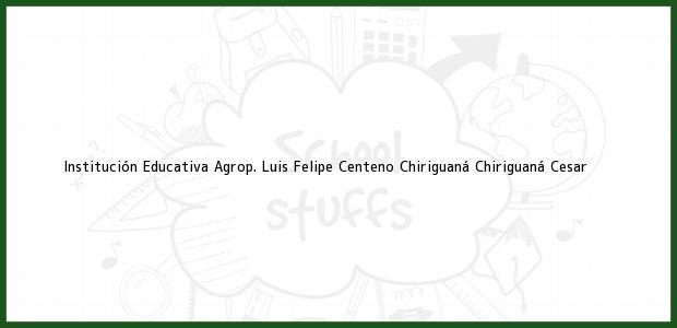 Teléfono, Dirección y otros datos de contacto para Institución Educativa Agrop. Luis Felipe Centeno Chiriguaná, Chiriguaná, Cesar, Colombia