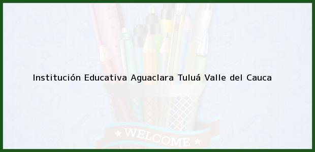 Teléfono, Dirección y otros datos de contacto para Institución Educativa Aguaclara, Tuluá, Valle del Cauca, Colombia