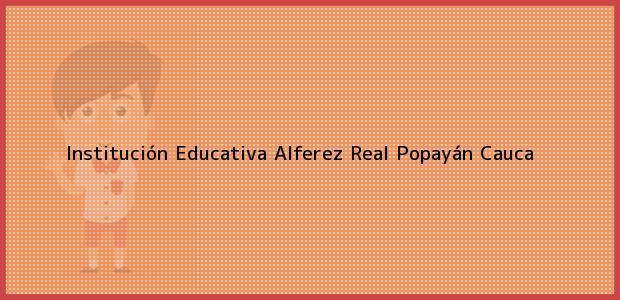 Teléfono, Dirección y otros datos de contacto para Institución Educativa Alferez Real, Popayán, Cauca, Colombia
