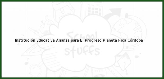 Teléfono, Dirección y otros datos de contacto para Institución Educativa Alianza para El Progreso, Planeta Rica, Córdoba, Colombia