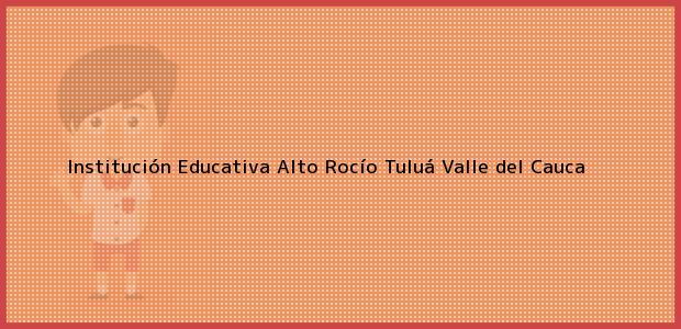 Teléfono, Dirección y otros datos de contacto para Institución Educativa Alto Rocío, Tuluá, Valle del Cauca, Colombia