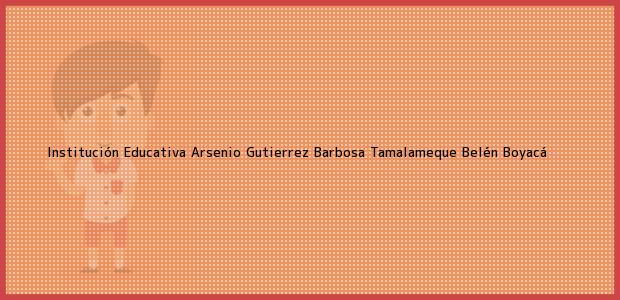 Teléfono, Dirección y otros datos de contacto para Institución Educativa Arsenio Gutierrez Barbosa Tamalameque, Belén, Boyacá, Colombia