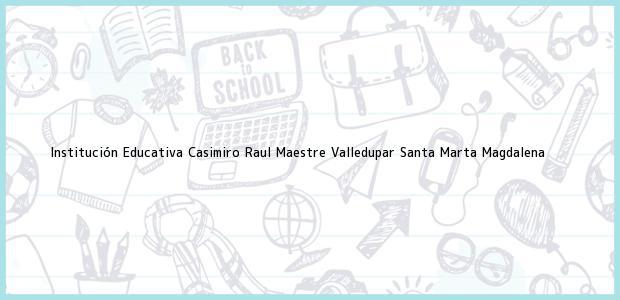 Teléfono, Dirección y otros datos de contacto para Institución Educativa Casimiro Raul Maestre Valledupar, Santa Marta, Magdalena, Colombia