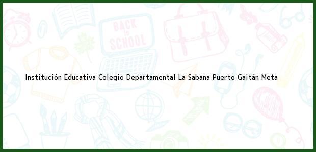Teléfono, Dirección y otros datos de contacto para Institución Educativa Colegio Departamental La Sabana, Puerto Gaitán, Meta, Colombia