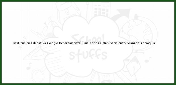 Teléfono, Dirección y otros datos de contacto para Institución Educativa Colegio Departamental Luis Carlos Galán Sarmiento, Granada, Antioquia, Colombia