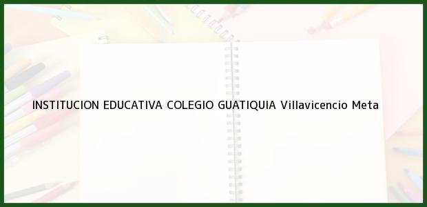 Teléfono, Dirección y otros datos de contacto para Institución Educativa Colegio Guatiquia, Villavicencio, Meta, Colombia