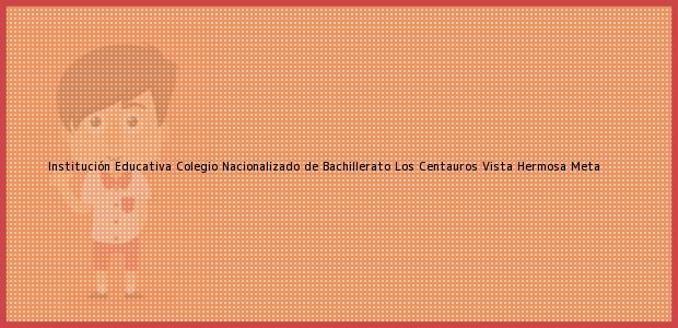 Teléfono, Dirección y otros datos de contacto para Institución Educativa Colegio Nacionalizado de Bachillerato Los Centauros, Vista Hermosa, Meta, Colombia