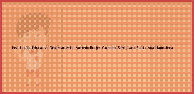 Teléfono, Dirección y otros datos de contacto para Institución Educativa Departamental Antonio Brujes Carmona Santa Ana, Santa Ana, Magdalena, Colombia