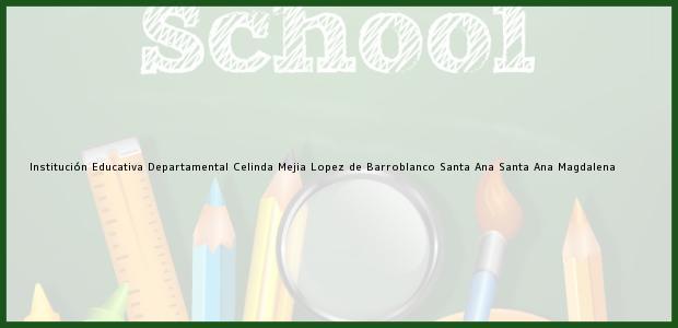 Teléfono, Dirección y otros datos de contacto para Institución Educativa Departamental Celinda Mejia Lopez de Barroblanco Santa Ana, Santa Ana, Magdalena, Colombia